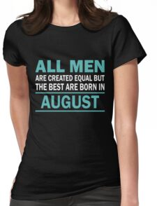 ALL MEN ARE CREATED EQUAL BUT THE BEST ARE BORN IN August Womens Fitted T-Shirt