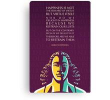 Baruch Spinoza quote: Happiness is not the reward of virtue but virtue itself Canvas Print