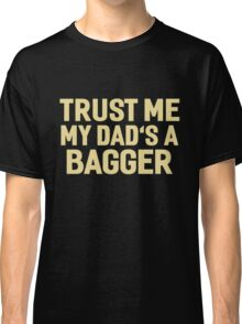 TRUST ME MY DAD'S A BAGGER Classic T-Shirt
