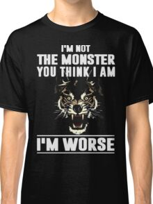 I'm not the Monster you think i am - I'm Worse  Classic T-Shirt
