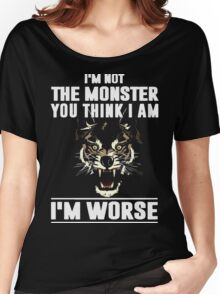 I'm not the Monster you think i am - I'm Worse  Women's Relaxed Fit T-Shirt