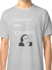 Always Be Cageing Classic T-Shirt