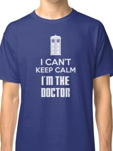 I can't keep calm, I'm the Doctor Classic T-Shirt