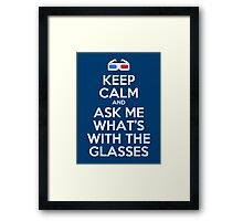 Keep calm and ask me what's with the glasses Framed Print