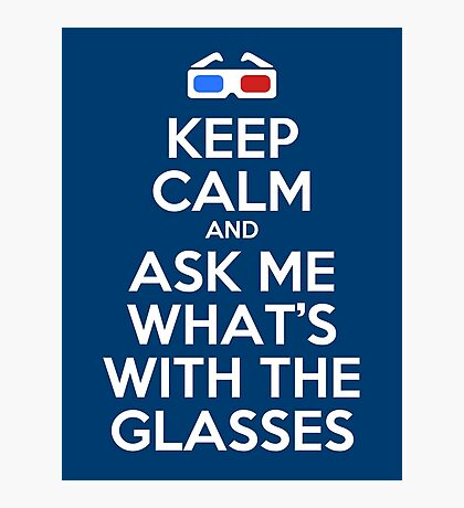 Keep calm and ask me what's with the glasses Photographic Print