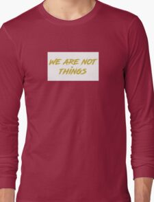 We are not things. Long Sleeve T-Shirt