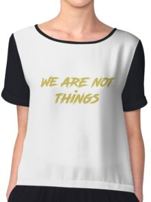 We are not things. Chiffon Top