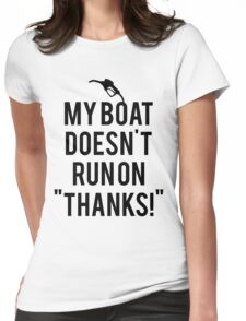 Boat doesn't run on thanks Womens Fitted T-Shirt