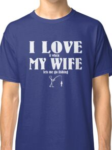I love it when my wife lets me go fishing Classic T-Shirt