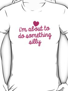 I'm about to do something silly! T-Shirt