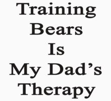 Training Bears Is My Dad's Therapy by supernova23