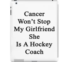 Cancer Will Not Stop My Girlfriend She Is A Hockey Coach  iPad Case/Skin