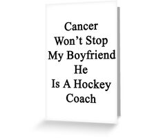 Cancer Won't Stop My Boyfriend He Is A Hockey Coach  Greeting Card