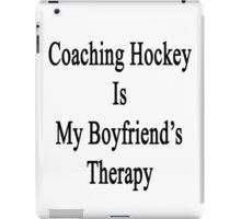 Coaching Hockey Is My Boyfriend's Therapy iPad Case/Skin