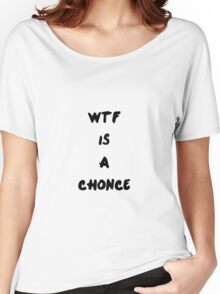 Wtf is a chonce Women's Relaxed Fit T-Shirt