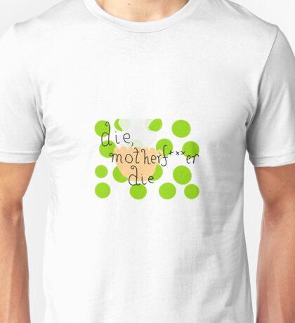 die, motherfucker die.  Unisex T-Shirt