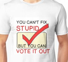 YOU CAN'T FIX STUPID, CAN VOTE IT OUT Unisex T-Shirt