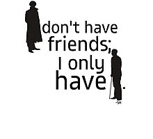 I don't have friends, I only have John. Photographic Print