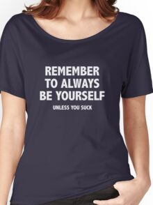 Remember To Always Be Yourself. Unless You Suck. Women's Relaxed Fit T-Shirt