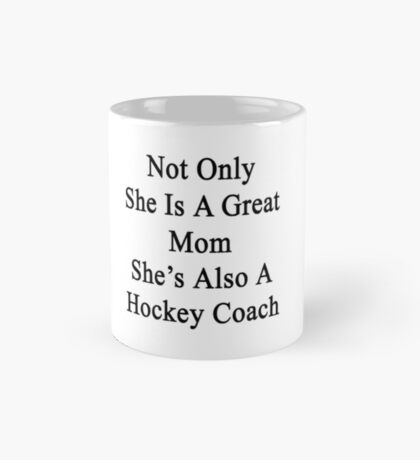 Not Only She Is A Great Mom She's Also A Hockey Coach Mug