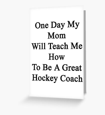 One Day My Mom Will Teach Me How To Be A Great Hockey Coach  Greeting Card