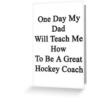 One Day My Dad Will Teach Me How To Be A Great Hockey Coach  Greeting Card