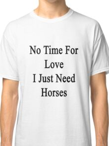No Time For Love I Just Need Horses  Classic T-Shirt