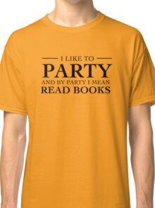 I like to party and by party I mean read books Classic T-Shirt