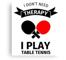 I don't need therapy, I play table tennis Canvas Print
