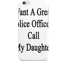 Want A Great Police Officer? Call My Daughter  iPhone Case/Skin