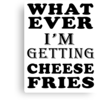 whatever i'm getting cheese fries Canvas Print