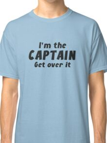 I'm The Captain Get Over It Classic T-Shirt