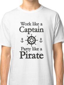Work Like A Captain Party Like A Pirate Classic T-Shirt
