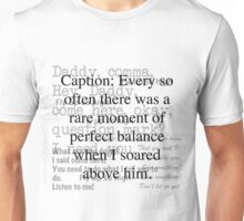 Caption: Every so often there was a rare moment of perfect balance when I soared above him. Unisex T-Shirt