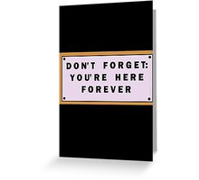Don't forget, you're here forever Greeting Card