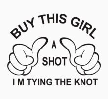 Buy This Girl a Shot I'M  Tying The Knot by johnlincoln2557