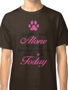 Leave Me Alone, I'm Only Speaking To My Dog Today. Classic T-Shirt