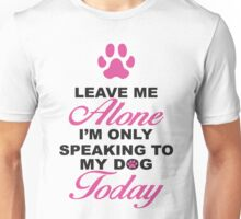 Leave Me Alone, I'm Only Speaking To My Dog Today. Unisex T-Shirt
