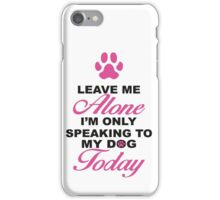 Leave Me Alone, I'm Only Speaking To My Dog Today. iPhone Case/Skin