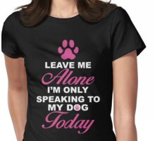 Leave Me Alone, I'm Only Speaking To My Dog Today. Womens Fitted T-Shirt