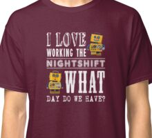 I Love working the nightshift - what day do we have Classic T-Shirt