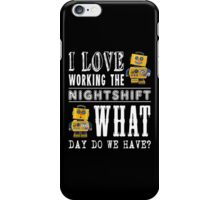I Love working the nightshift - what day do we have iPhone Case/Skin