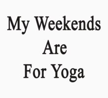 My Weekends Are For Yoga  by supernova23