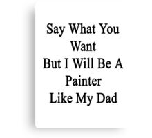Say What You Want But I Will Be A Painter Like My Dad  Canvas Print