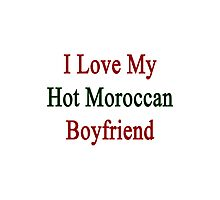 I Love My Hot Moroccan Boyfriend  Photographic Print