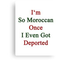 I'm So Moroccan Once I Even Got Deported  Canvas Print