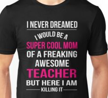 Mom - I Never Dreamed I Would Be A Super Cool Mom Of A Freaking Awesome Teacher Unisex T-Shirt