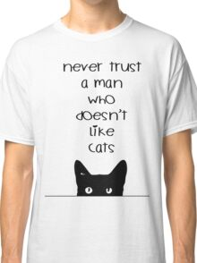 Never Trust a Man Who Doesn't Love Cats Classic T-Shirt