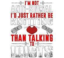 I'm not anti-social I'd rather be Knitting than talking to idiots T-Shirt Photographic Print