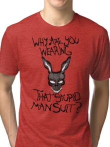 Why are you wearing that stupid man suit? Tri-blend T-Shirt
